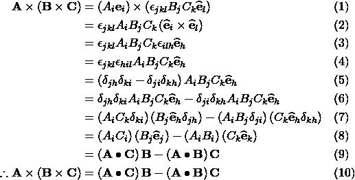 \begin{aligned} \mathbf{A}\times\left(\mathbf{B}\times\mathbf{C}\right) &= \left(A_i\mathbf{e}_i\right) \times \left(\epsilon_{jkl}B_{j}C_{k}\mathbf{\widehat{e}}_{l}\right) && \text{(1)} \\ &=\epsilon_{jkl}A_{i}B_{j}C_{k}\left(\mathbf{\widehat{e}}_{i}\times\mathbf{\widehat{e}}_{l}\right) && \text{(2)} \\ &=\epsilon_{jkl}A_{i}B_{j}C_{k} \epsilon_{ilh}\mathbf{\widehat{e}}_{h} && \text{(3)} \\ &= \epsilon_{jkl}\epsilon_{hil}A_{i}B_{j}C_{k}\mathbf{\widehat{e}}_{h} && \text{(4)} \\ &= \left(\delta_{jh}\delta_{ki}-\delta_{ji}\delta_{kh}\right)A_{i}B_{j}C_{k}\mathbf{\widehat{e}}_{h} && \text{(5)} \\ &= \delta_{jh}\delta_{ki}A_{i}B_{j}C_{k}\mathbf{\widehat{e}}_{h}-\delta_{ji}\delta_{kh}A_{i}B_{j}C_{k}\mathbf{\widehat{e}}_{h} && \text{(6)} \\ &= \left(A_{i}C_{k}\delta_{ki}\right)\left(B_{j}\mathbf{\widehat{e}}_{h}\delta_{jh}\right)-\left(A_{i}B_{j}\delta_{ji}\right)\left(C_{k}\mathbf{\widehat{e}}_{h}\delta_{kh}\right) && \text{(7)} \\ &= \left(A_{i}C_{i}\right)\left(B_{j}\mathbf{\widehat{e}}_{j}\right)-\left(A_{i}B_{i}\right)\left(C_{k}\mathbf{\widehat{e}}_{k}\right) && \text{(8)} \\ &= \left(\mathbf{A}\bullet\mathbf{C}\right)\mathbf{B}-\left(\mathbf{A}\bullet\mathbf{B}\right)\mathbf{C} && \text{(9)} \\ \therefore \mathbf{A}\times\left(\mathbf{B}\times\mathbf{C}\right) &= \left(\mathbf{A}\bullet\mathbf{C}\right)\mathbf{B}-\left(\mathbf{A}\bullet\mathbf{B}\right)\mathbf{C} && \text{(10)} \end{aligned}