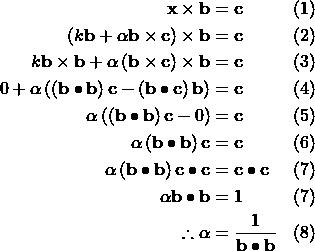 \[\begin{aligned} \mathbf{x} \times \mathbf{b} &= \mathbf{c} && (1) \\ \left( k \mathbf{b}+\alpha\mathbf{b}\times\mathbf{c} \right) \times\mathbf{b} &= \mathbf{c} && (2) \\ k\mathbf{b}\times\mathbf{b} + \alpha\left(\mathbf{b}\times\mathbf{c}\right)\times\mathbf{b} &= \mathbf{c} && (3) \\ 0 + \alpha\left( \left(\mathbf{b}\bullet\mathbf{b}\right)\mathbf{c}-\left(\mathbf{b}\bullet\mathbf{c}\right)\mathbf{b}\right) &= \mathbf{c} && (4) \\ \alpha\left(\left(\mathbf{b}\bullet\mathbf{b}\right)\mathbf{c}-0\right) &= \mathbf{c} && (5) \\ \alpha\left(\mathbf{b}\bullet\mathbf{b} \right)\mathbf{c} &= \mathbf{c} && (6) \\ \alpha\left(\mathbf{b}\bullet\mathbf{b} \right)\mathbf{c}\bullet\mathbf{c} &= \mathbf{c}\bullet\mathbf{c} && (7) \\ \alpha\mathbf{b}\bullet\mathbf{b} &= 1 && (7) \\ \therefore \alpha &= \frac{1}{\mathbf{b}\bullet\mathbf{b}} && (8) \end{aligned}\]