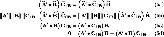 \begin{aligned} \left(\widehat{\mathbf{A}}^\prime\bullet\widehat{\mathbf{B}}\right)\widehat{\mathbf{C}}_{\parallelto\mathbf{B}} &= \left(\widehat{\mathbf{A}}^\prime\bullet\widehat{\mathbf{C}}_{\parallelto\mathbf{B}}\right)\widehat{\mathbf{B}} && \text{(5a)} \\ \left\lVert\mathbf{A^\prime}\right\rVert\left\lVert\mathbf{B}\right\rVert\left\lVert\mathbf{C}_{\parallelto\mathbf{B}}\right\rVert\left(\widehat{\mathbf{A}}^\prime\bullet\widehat{\mathbf{B}}\right)\widehat{\mathbf{C}}_{\parallelt0\mathbf{B}} &= \left\lVert\mathbf{A^\prime}\right\rVert\left\lVert\mathbf{B}\right\rVert\left\lVert\mathbf{C}_{\parallelto\mathbf{B}}\right\rVert\left(\widehat{\mathbf{A}}^\prime\bullet\widehat{\mathbf{C}}_{\parallelto\mathbf{B}}\right)\widehat{\mathbf{B}} && \text{(5b)} \\ \left(\mathbf{A^\prime}\bullet\mathbf{B}\right)\mathbf{C}_{\parallelto\mathbf{B}} &= \left(\mathbf{A^\prime}\bullet\mathbf{C}_{\parallelto\mathbf{B}}\right)\mathbf{B} && \text{(5c)} \\ 0 &= \left(\mathbf{A^\prime}\bullet\mathbf{C}_{\parallelto\mathbf{B}}\right)\mathbf{B} - \left(\mathbf{A^\prime}\bullet\mathbf{B}\right)\mathbf{C}_{\parallelto\mathbf{B}} && \text{(5d)} \end{aligned}